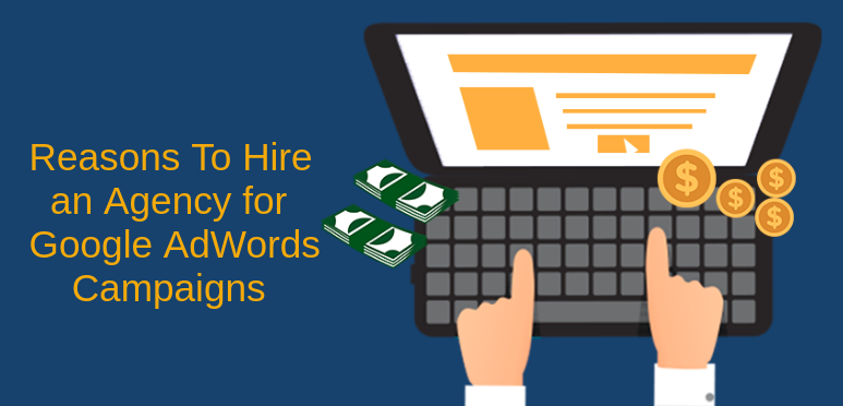 Top Reasons to Hire An Agency for Google AdWords Campaigns